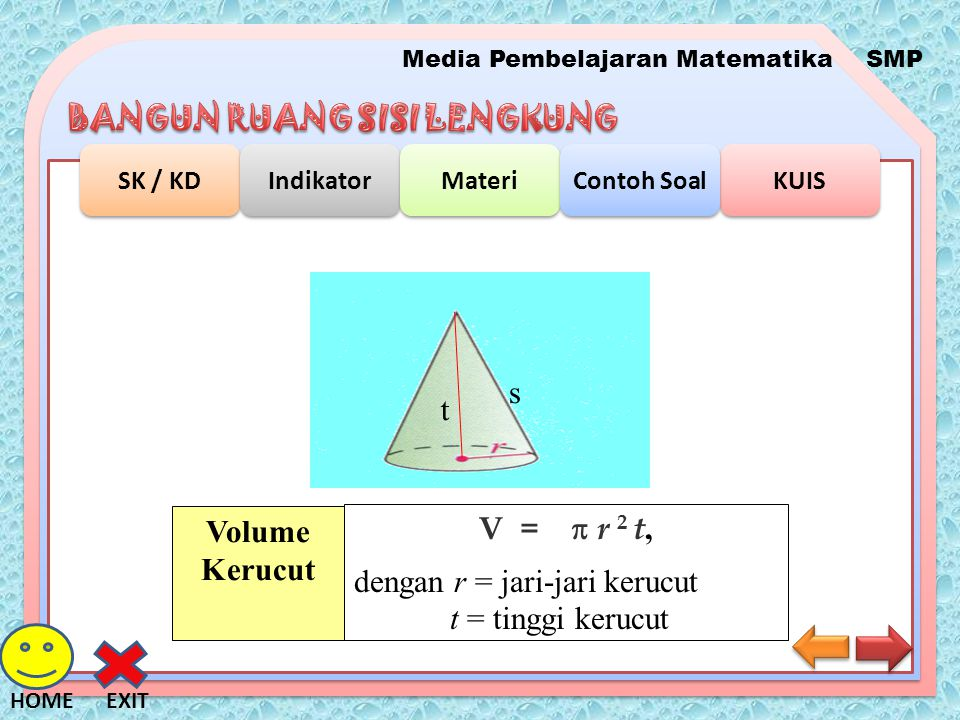 s t V =  r 2 t, dengan r = jari-jari kerucut t = tinggi kerucut Volume Kerucut