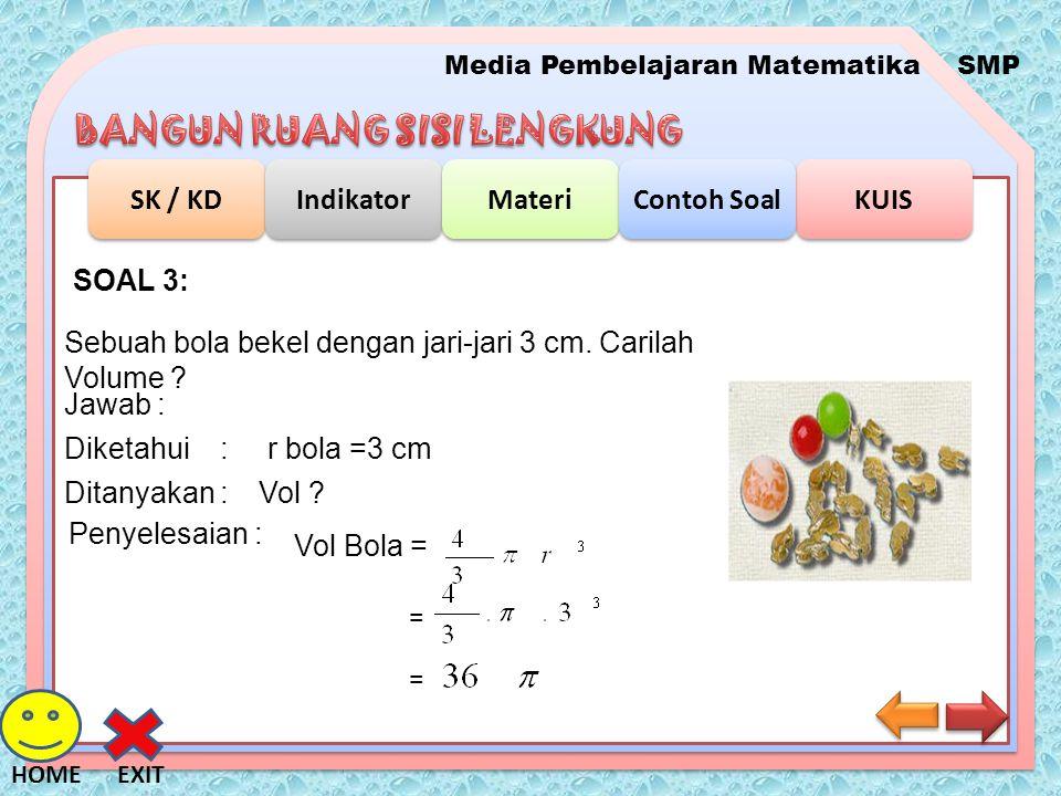 SOAL 3: Sebuah bola bekel dengan jari-jari 3 cm. Carilah Volume Jawab : Diketahui : r bola =3 cm.