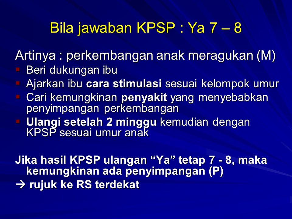 Bila jawaban KPSP : Ya 7 – 8 Artinya : perkembangan anak meragukan (M)
