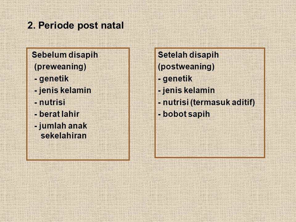 2. Periode post natal Sebelum disapih. (preweaning) - genetik. - jenis kelamin. - nutrisi. - berat lahir.