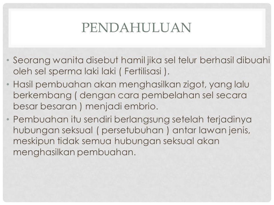 PENDAHULUAN Seorang wanita disebut hamil jika sel telur berhasil dibuahi oleh sel sperma laki laki ( Fertilisasi ).