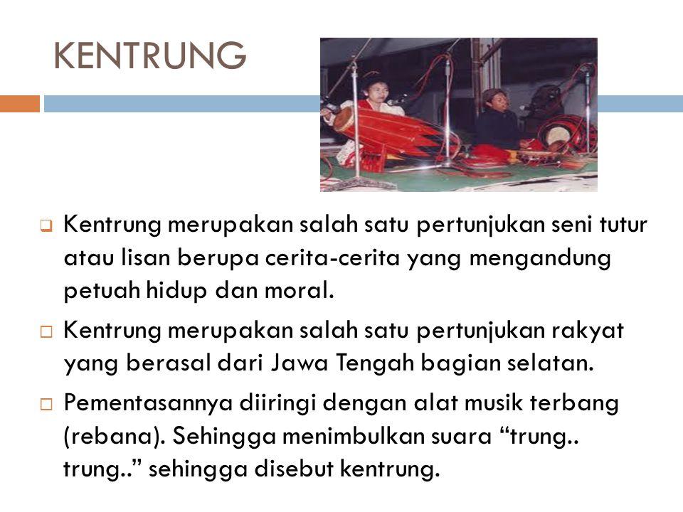 KENTRUNG Kentrung merupakan salah satu pertunjukan seni tutur atau lisan berupa cerita-cerita yang mengandung petuah hidup dan moral.