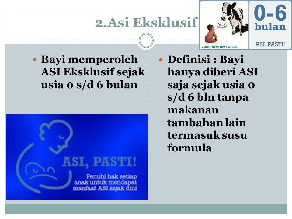 2.Asi Eksklusif Bayi memperoleh ASI Eksklusif sejak usia 0 s/d 6 bulan