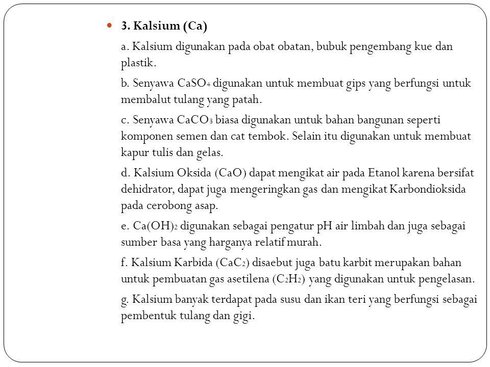 3. Kalsium (Ca) a. Kalsium digunakan pada obat obatan, bubuk pengembang kue dan plastik.