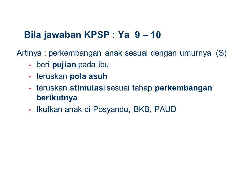 Bila jawaban KPSP : Ya 9 – 10 Artinya : perkembangan anak sesuai dengan umurnya (S) beri pujian pada ibu.