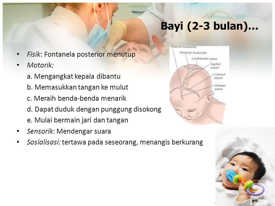 Bayi (2-3 bulan)… Fisik: Fontanela posterior menutup Motorik: