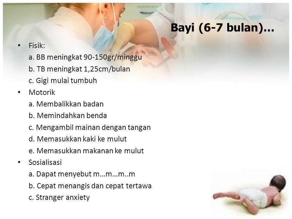 Bayi (6-7 bulan)… Fisik: a. BB meningkat 90-150gr/minggu