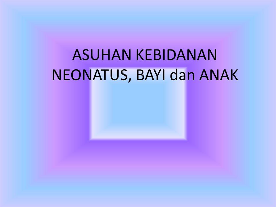 ASUHAN KEBIDANAN NEONATUS, BAYI dan ANAK