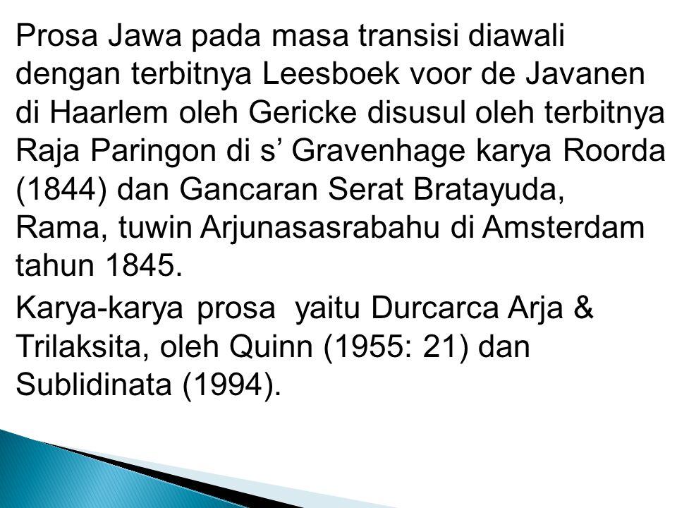 Prosa Jawa pada masa transisi diawali dengan terbitnya Leesboek voor de Javanen di Haarlem oleh Gericke disusul oleh terbitnya Raja Paringon di s' Gravenhage karya Roorda (1844) dan Gancaran Serat Bratayuda, Rama, tuwin Arjunasasrabahu di Amsterdam tahun 1845.