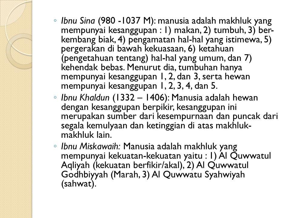 Ibnu Sina (980 -1037 M): manusia adalah makhluk yang mempunyai kesanggupan : 1) makan, 2) tumbuh, 3) ber- kembang biak, 4) pengamatan hal-hal yang istimewa, 5) pergerakan di bawah kekuasaan, 6) ketahuan (pengetahuan tentang) hal-hal yang umum, dan 7) kehendak bebas. Menurut dia, tumbuhan hanya mempunyai kesanggupan 1, 2, dan 3, serta hewan mempunyai kesanggupan 1, 2, 3, 4, dan 5.