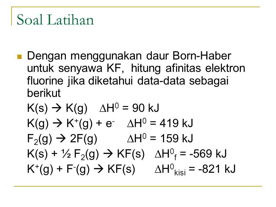 Soal Latihan Dengan menggunakan daur Born-Haber untuk senyawa KF, hitung afinitas elektron fluorine jika diketahui data-data sebagai berikut.