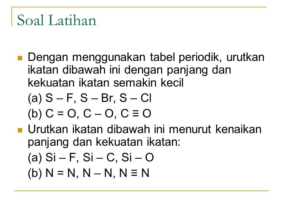 Soal Latihan Dengan menggunakan tabel periodik, urutkan ikatan dibawah ini dengan panjang dan kekuatan ikatan semakin kecil.