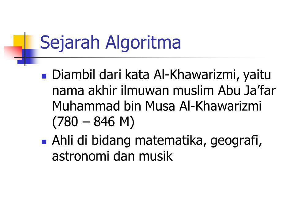Sejarah Algoritma Diambil dari kata Al-Khawarizmi, yaitu nama akhir ilmuwan muslim Abu Ja'far Muhammad bin Musa Al-Khawarizmi (780 – 846 M)