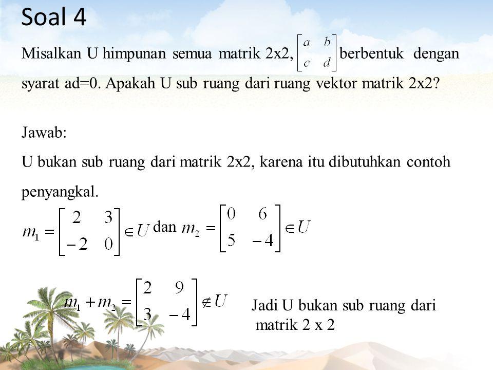 Soal 4 Misalkan U himpunan semua matrik 2x2, berbentuk dengan syarat ad=0. Apakah U sub ruang dari ruang vektor matrik 2x2