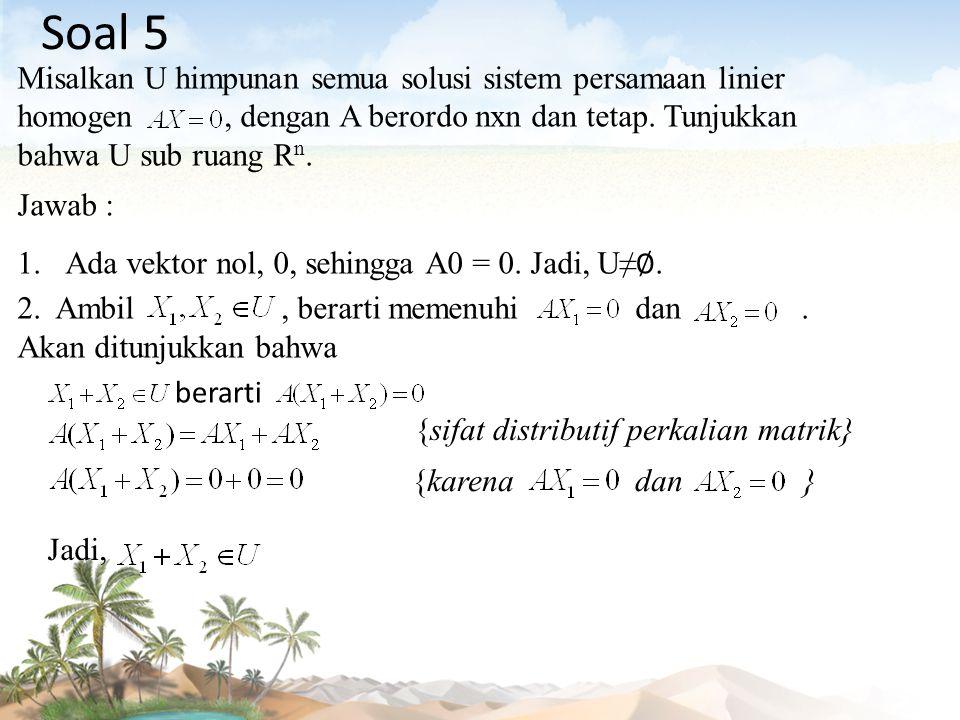 Soal 5 Misalkan U himpunan semua solusi sistem persamaan linier homogen , dengan A berordo nxn dan tetap. Tunjukkan bahwa U sub ruang Rn.