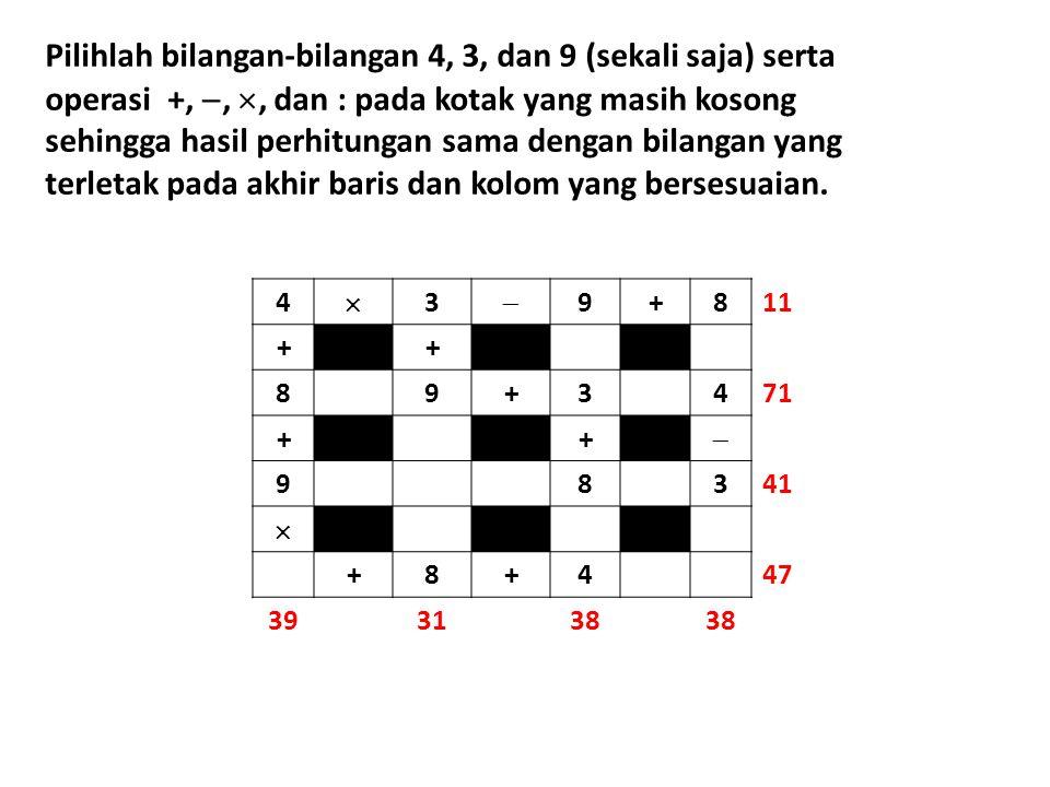 Pilihlah bilangan-bilangan 4, 3, dan 9 (sekali saja) serta operasi +, , , dan : pada kotak yang masih kosong sehingga hasil perhitungan sama dengan bilangan yang terletak pada akhir baris dan kolom yang bersesuaian.