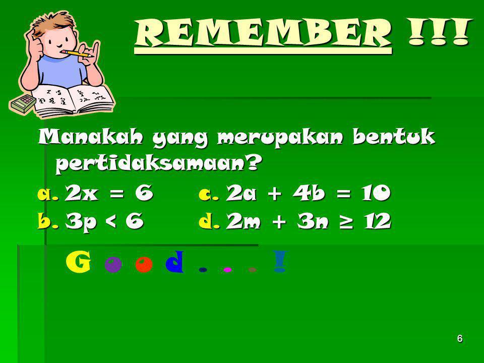 REMEMBER !!! Manakah yang merupakan bentuk pertidaksamaan a. 2x = 6. c. 2a + 4b = 10. b. 3p < 6.