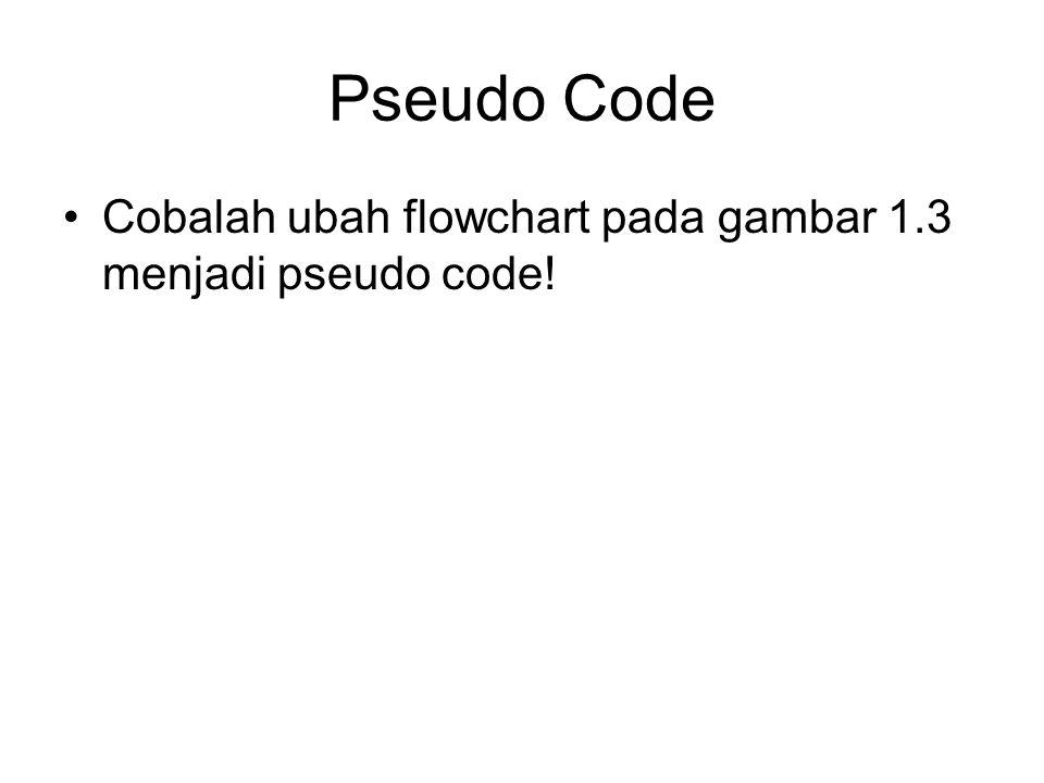 Pseudo Code Cobalah ubah flowchart pada gambar 1.3 menjadi pseudo code!