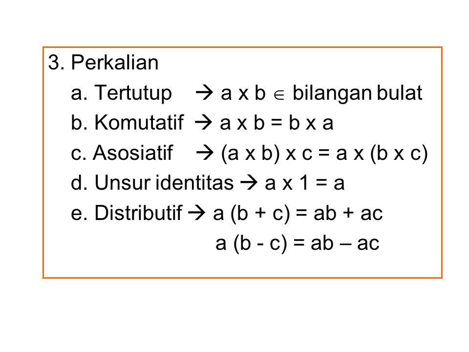 3. Perkalian a. Tertutup  a x b  bilangan bulat. b. Komutatif  a x b = b x a. c. Asosiatif  (a x b) x c = a x (b x c)