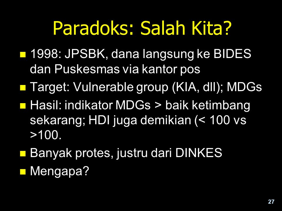 Paradoks: Salah Kita 1998: JPSBK, dana langsung ke BIDES dan Puskesmas via kantor pos. Target: Vulnerable group (KIA, dll); MDGs.