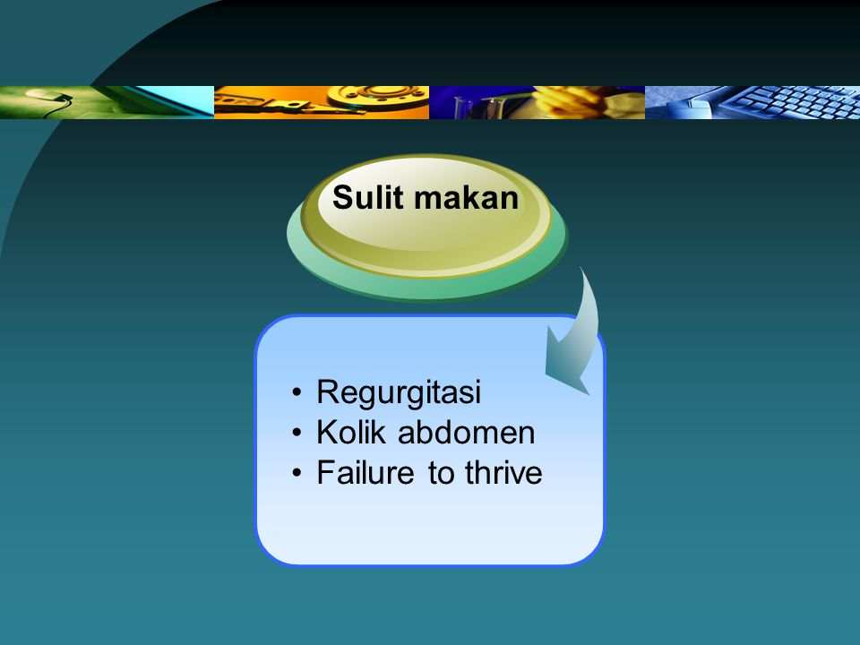 Sulit makan Regurgitasi Kolik abdomen Failure to thrive