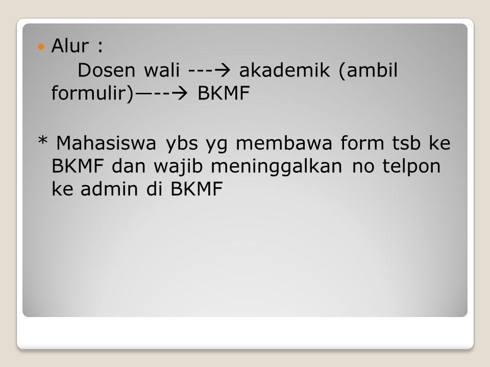 Alur : Dosen wali --- akademik (ambil formulir)—-- BKMF.