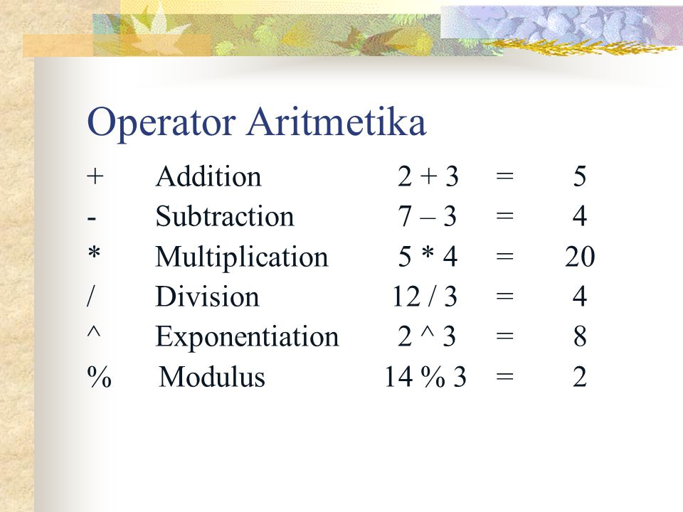 Operator Aritmetika + Addition 2 + 3 = 5 - Subtraction 7 – 3 = 4