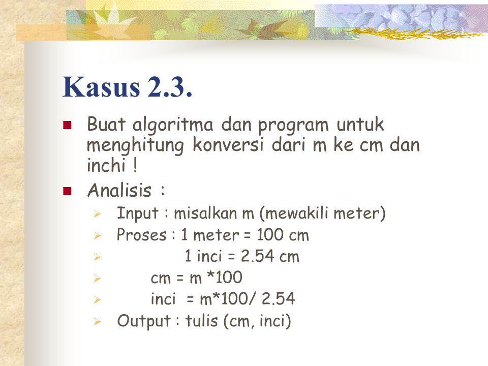 Kasus 2.3. Buat algoritma dan program untuk menghitung konversi dari m ke cm dan inchi ! Analisis :