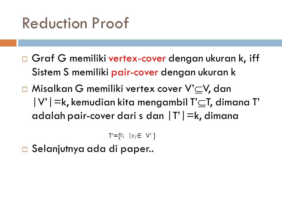 Reduction Proof Graf G memiliki vertex-cover dengan ukuran k, iff Sistem S memiliki pair-cover dengan ukuran k.