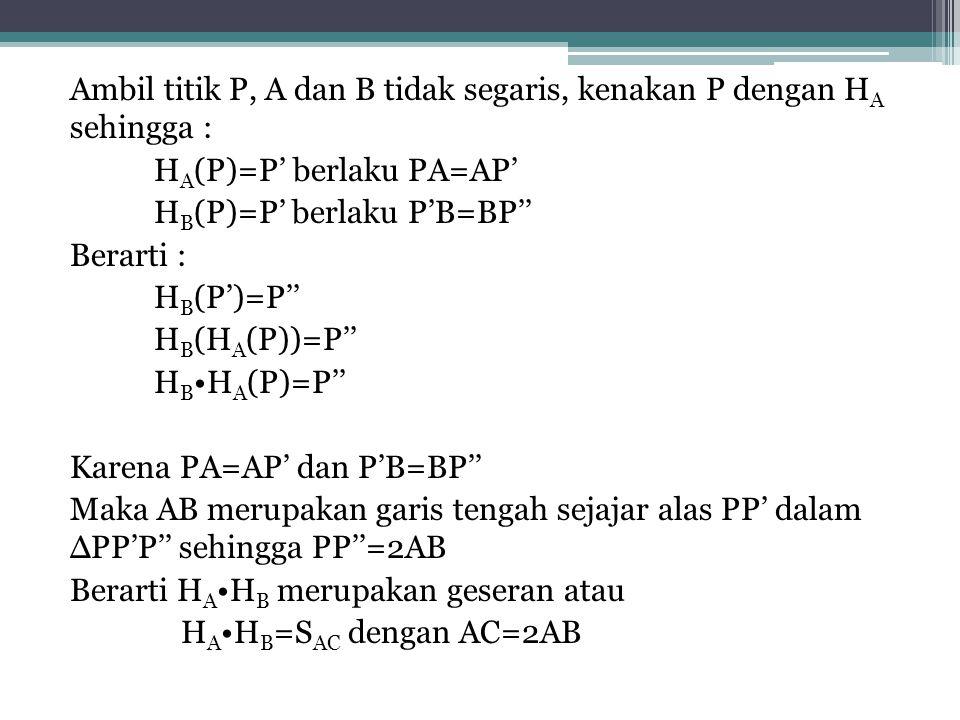 Ambil titik P, A dan B tidak segaris, kenakan P dengan HA sehingga : HA(P)=P' berlaku PA=AP' HB(P)=P' berlaku P'B=BP'' Berarti : HB(P')=P'' HB(HA(P))=P'' HB•HA(P)=P'' Karena PA=AP' dan P'B=BP'' Maka AB merupakan garis tengah sejajar alas PP' dalam ∆PP'P'' sehingga PP''=2AB Berarti HA•HB merupakan geseran atau HA•HB=SAC dengan AC=2AB
