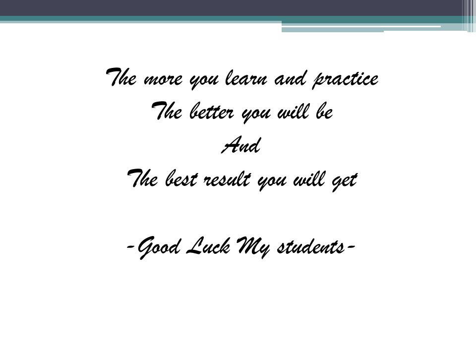 The more you learn and practice The better you will be And The best result you will get -Good Luck My students-