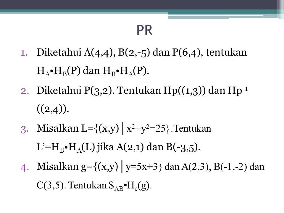 PR Diketahui A(4,4), B(2,-5) dan P(6,4), tentukan HA•HB(P) dan HB•HA(P). Diketahui P(3,2). Tentukan Hp((1,3)) dan Hp-1 ((2,4)).