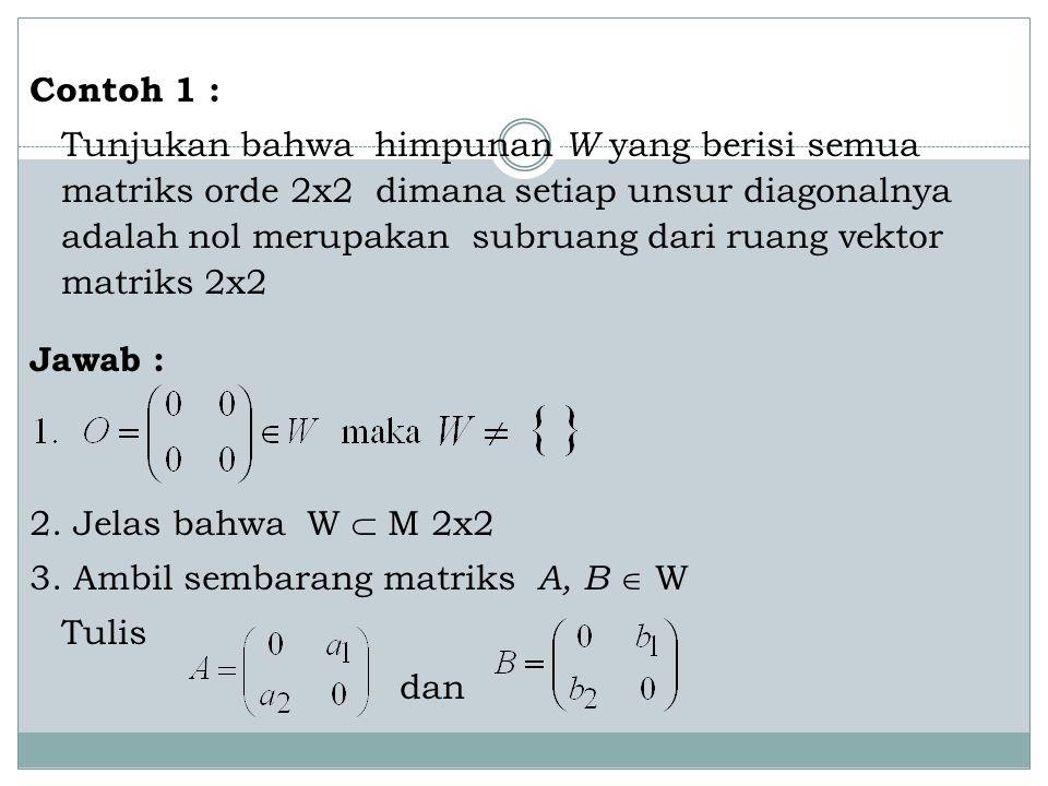 Contoh 1 : Tunjukan bahwa himpunan W yang berisi semua matriks orde 2x2 dimana setiap unsur diagonalnya adalah nol merupakan subruang dari ruang vektor matriks 2x2 Jawab : 2.