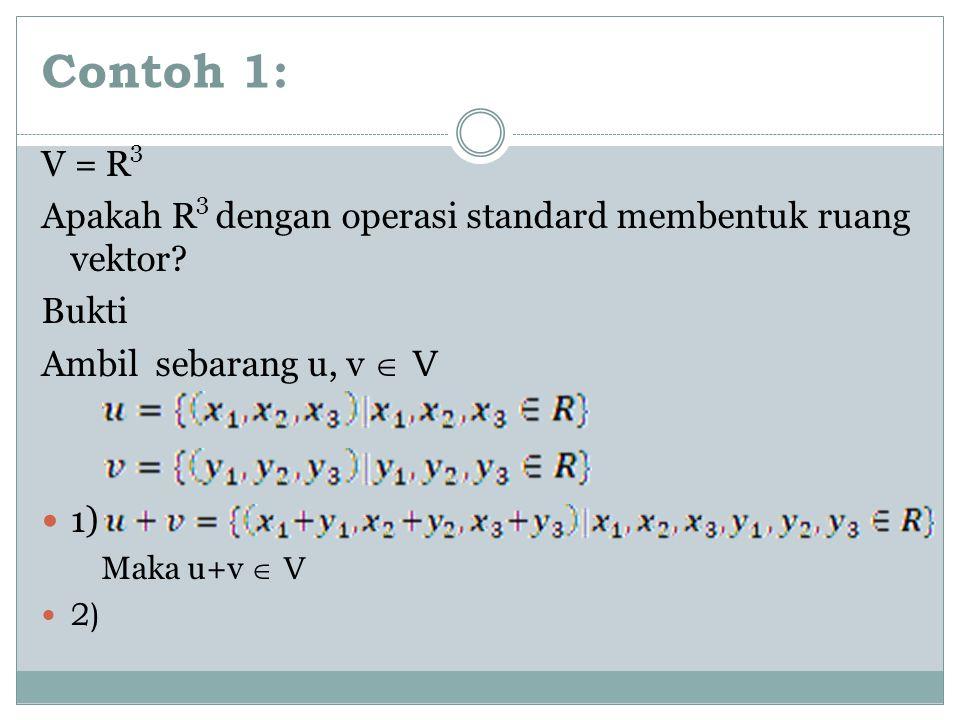 Contoh 1: V = R3. Apakah R3 dengan operasi standard membentuk ruang vektor Bukti. Ambil sebarang u, v  V.
