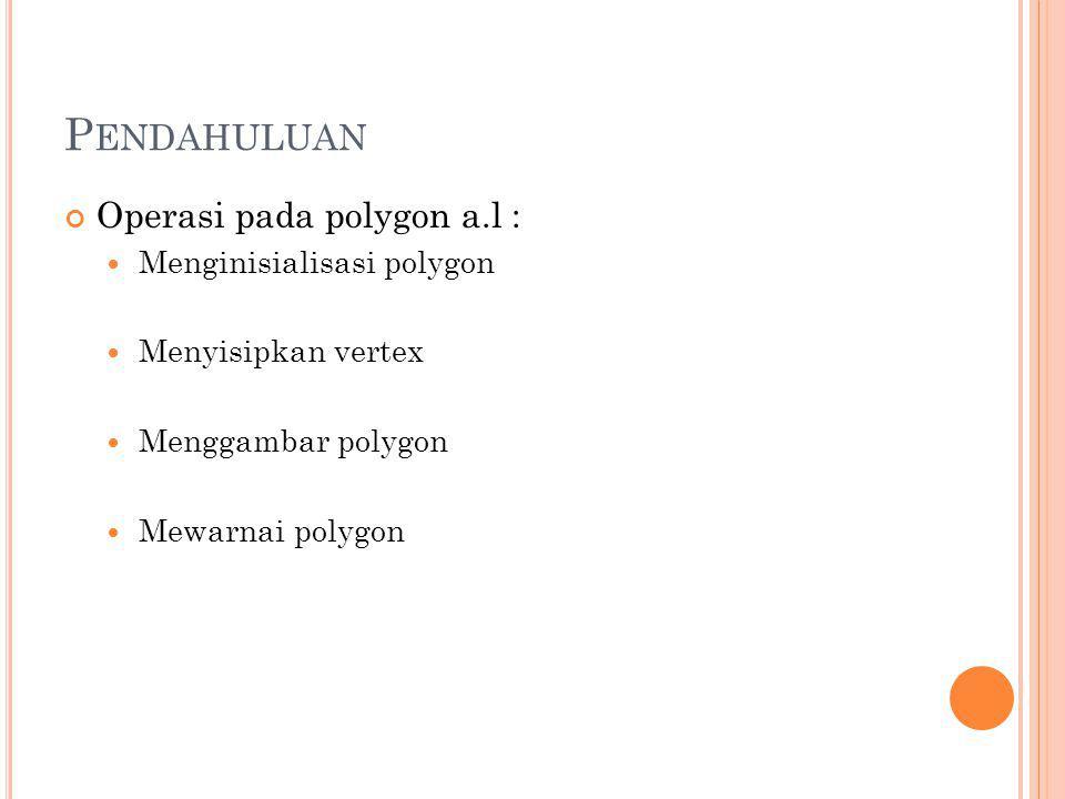 Pendahuluan Operasi pada polygon a.l : Menginisialisasi polygon