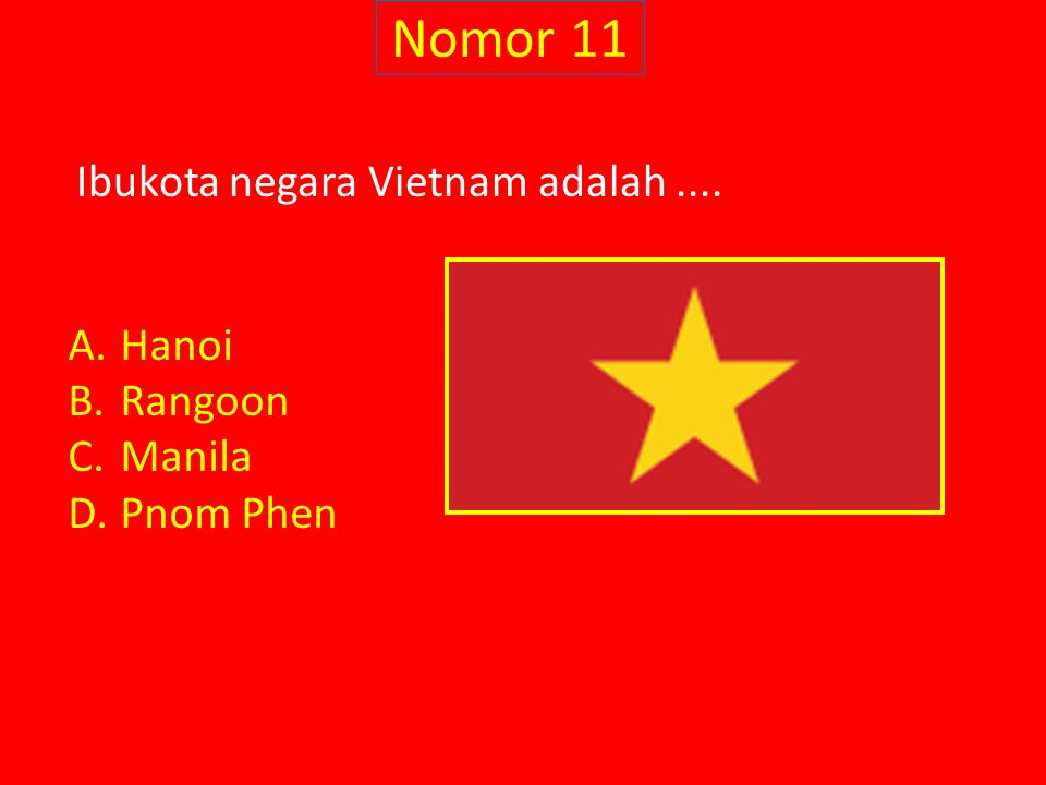 Nomor 11 Ibukota negara Vietnam adalah .... Hanoi Rangoon Manila