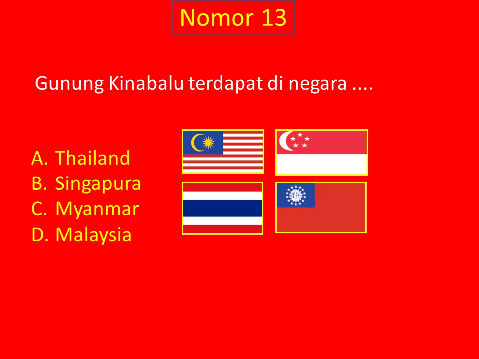 Nomor 13 Gunung Kinabalu terdapat di negara .... Thailand Singapura