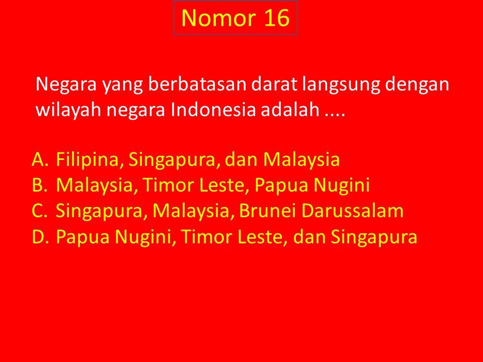 Nomor 16 Negara yang berbatasan darat langsung dengan wilayah negara Indonesia adalah .... Filipina, Singapura, dan Malaysia.