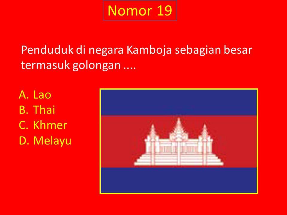 Nomor 19 Penduduk di negara Kamboja sebagian besar termasuk golongan .... Lao Thai Khmer Melayu