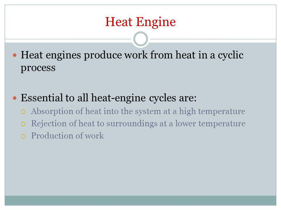 Heat Engine Heat engines produce work from heat in a cyclic process