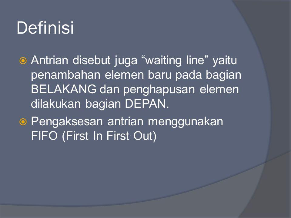 Definisi Antrian disebut juga waiting line yaitu penambahan elemen baru pada bagian BELAKANG dan penghapusan elemen dilakukan bagian DEPAN.