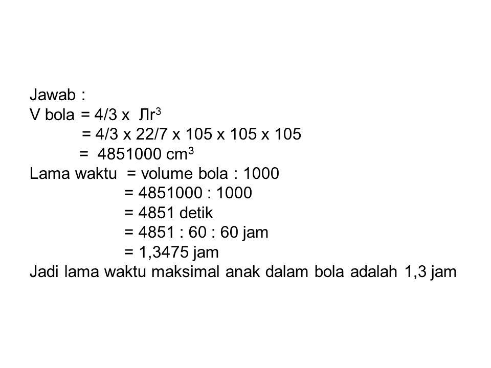 Jawab : V bola = 4/3 x Лr3. = 4/3 x 22/7 x 105 x 105 x 105. = 4851000 cm3. Lama waktu = volume bola : 1000.