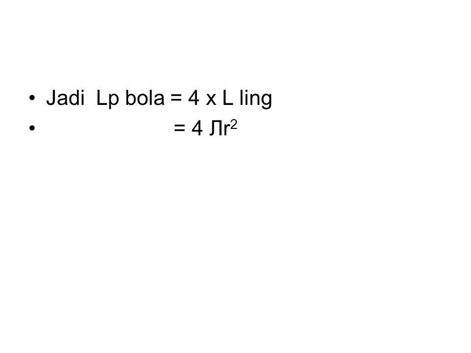 Jadi Lp bola = 4 x L ling = 4 Лr2