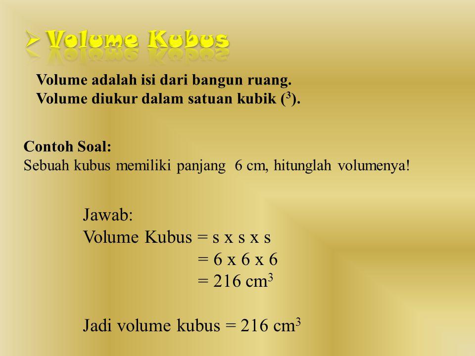 Volume Kubus Jawab: Volume Kubus = s x s x s = 6 x 6 x 6 = 216 cm3