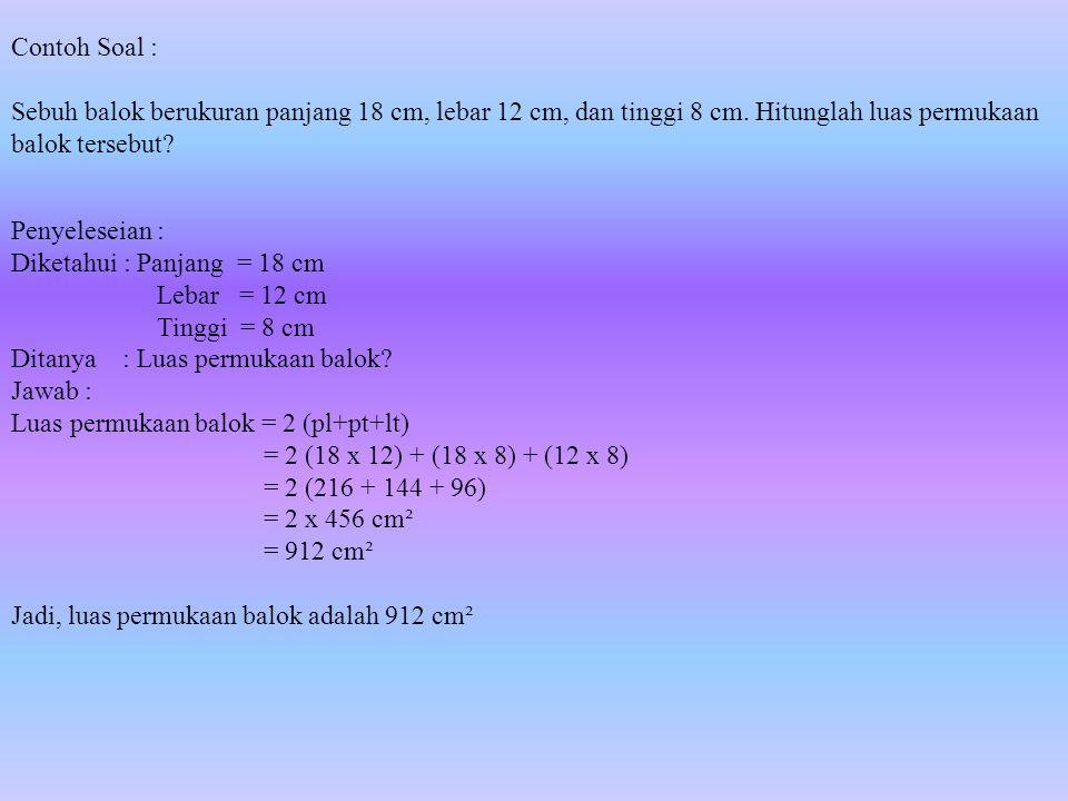 Contoh Soal : Sebuh balok berukuran panjang 18 cm, lebar 12 cm, dan tinggi 8 cm. Hitunglah luas permukaan balok tersebut