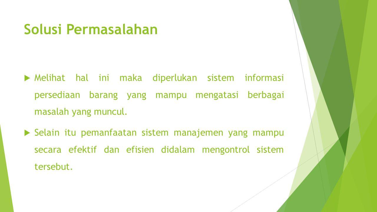 Solusi Permasalahan Melihat hal ini maka diperlukan sistem informasi persediaan barang yang mampu mengatasi berbagai masalah yang muncul.