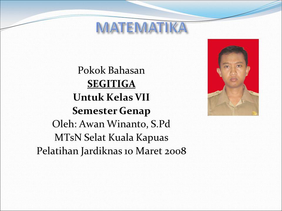 MATEMATIKA Pokok Bahasan SEGITIGA Untuk Kelas VII Semester Genap Oleh: Awan Winanto, S.Pd MTsN Selat Kuala Kapuas Pelatihan Jardiknas 10 Maret 2008