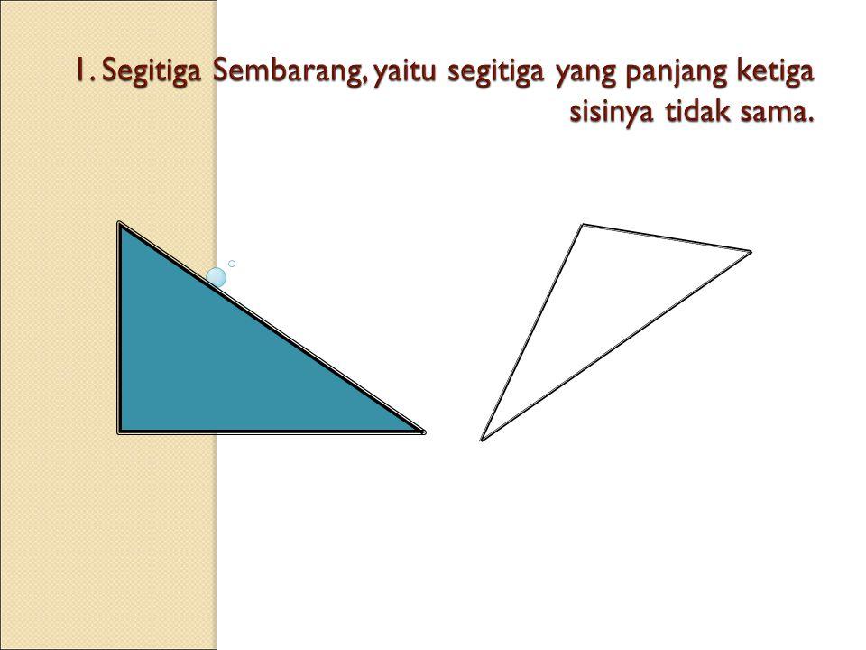 1. Segitiga Sembarang, yaitu segitiga yang panjang ketiga sisinya tidak sama.
