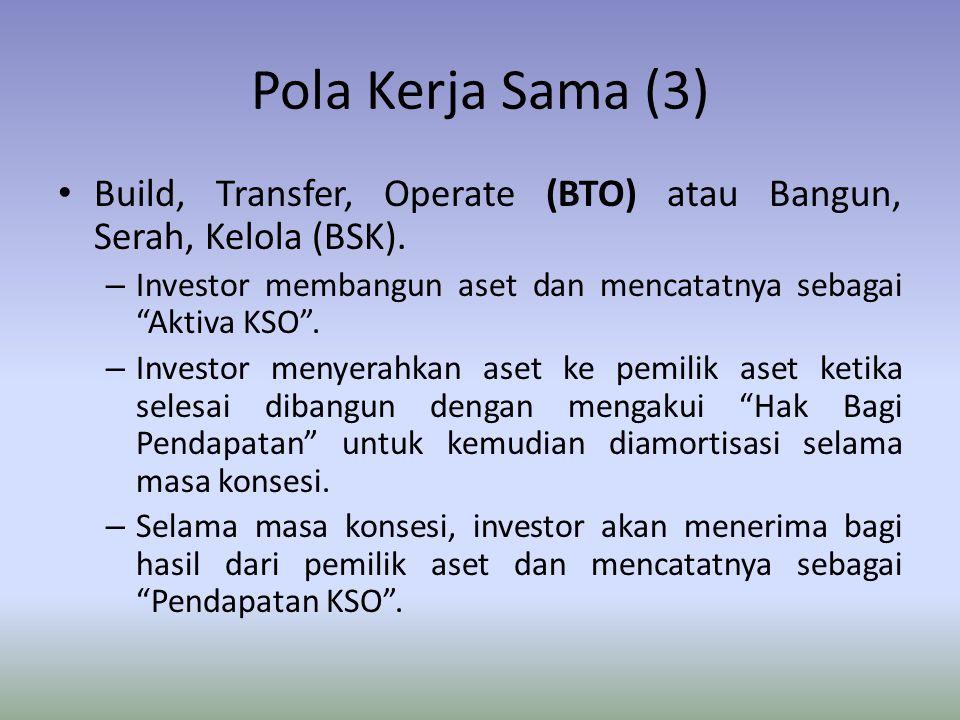 Pola Kerja Sama (3) Build, Transfer, Operate (BTO) atau Bangun, Serah, Kelola (BSK). Investor membangun aset dan mencatatnya sebagai Aktiva KSO .