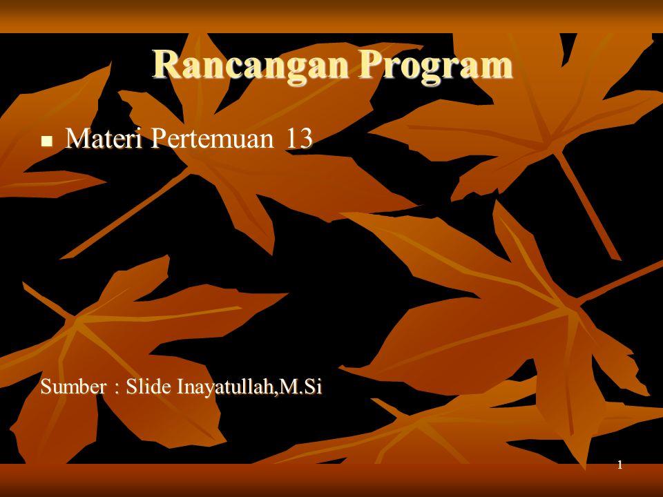Rancangan Program Materi Pertemuan 13 Sumber : Slide Inayatullah,M.Si